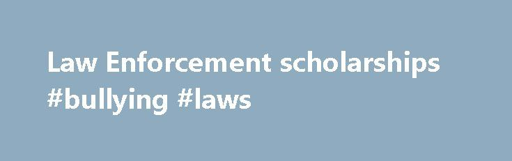 Law Enforcement scholarships #bullying #laws http://law.remmont.com/law-enforcement-scholarships-bullying-laws/  #law enforcement scholarships # Law Enforcement Scholarships Here are some of the Law Enforcement scholarships on our site for which you may qualify. The program is open to students who are citizens of the United States enrolled in a Law […]