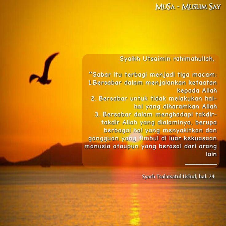 """Syaikh Muhammad bin Shalih Al 'Utsaiminrahimahullahberkata, """"Sabar itu terbagi menjadi tiga macam:  1.Bersabar dalam menjalankan ketaatan kepada Allah 2. Bersabar untuk tidak melakukan hal-hal yang diharamkan Allah 3. Bersabar dalam menghadapi takdir-takdir Allah yang dialaminya, berupa berbagai hal yang menyakitkan dan gangguan yang timbul di luar kekuasaan manusia ataupun yang berasal dari orang lain _________ (Syarh Tsalatsatul Ushul, hal. 24)"""