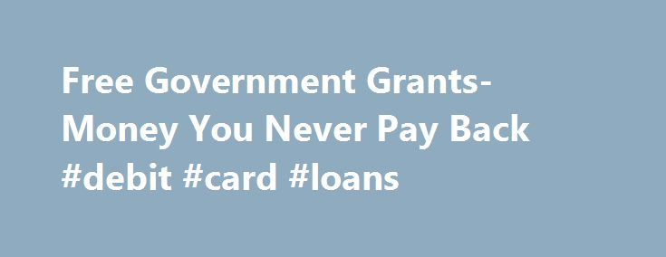 Free Government Grants- Money You Never Pay Back #debit #card #loans http://uk.remmont.com/free-government-grants-money-you-never-pay-back-debit-card-loans/  #free loans # Free Government Grants- Money You Never Pay Back The United States Government understands its responsibility towards the welfare and safety of its citizens. It steps in to help the people when they need it the most. Our Government offers its help in the form of free government grants and other personal assistance programs…