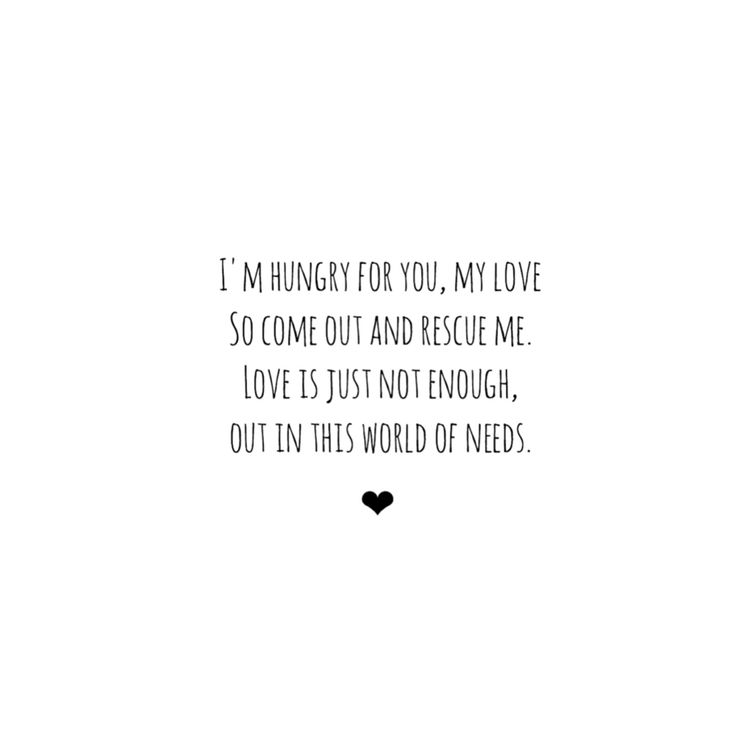Im hungry for you, my love. So come out and rescue me. Love is just nog enough, out in this war of needs. -dotan-