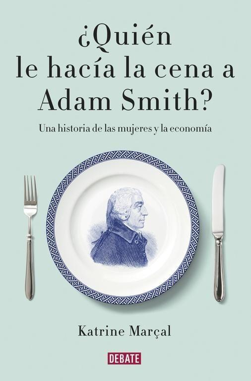 MARÇ-2017. Katrine Marçal. ¿Quién le hacía la cena a Adam Smith?. 330 MAR.