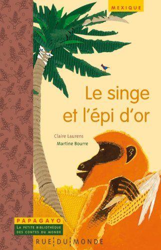** LECTURE ** Le singe et l'épi d'or : Un conte du Mexique - Claire Laurens et Martine Bourre - Collection Papagayo où chaque titre comprend un conte suivi d'un carnet documentaire sur le pays ou le peuple d'où provient le conte.