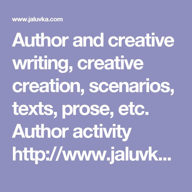 Author and creative writing, creative creation, scenarios, texts, prose, etc. Author activity  http://www.jaluvka.com/author-and-creative-writing-scenarios-texts.htm