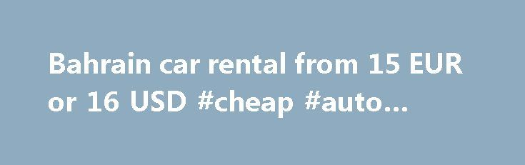 Bahrain car rental from 15 EUR or 16 USD #cheap #auto #rentals http://rental.remmont.com/bahrain-car-rental-from-15-eur-or-16-usd-cheap-auto-rentals/  #compare rental car rates # Get Your Instant Quote The Bahrain Car Rental Guide is a one stop car hire specialist for Bahrain. We display the rates from most leading Bahrain car rental agencies and let you choose your car and book in real-time. Decide yourself who to book with after comparing the rates and...