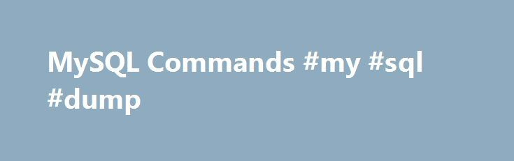 MySQL Commands #my #sql #dump http://singapore.remmont.com/mysql-commands-my-sql-dump/  # This is a list of handy MySQL commands that I use time and time again. At the bottom are statements, clauses, and functions you can use in MySQL. Below that are PHP and Perl API functions you can use to interface with MySQL. To use those you will need to build PHP with MySQL functionality. To use MySQL with Perl you will need to use the Perl modules DBI and DBD::mysql. Below when you see # it means from…