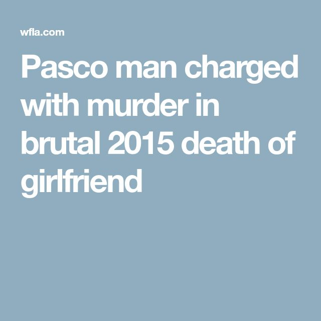 Pasco man charged with murder in brutal 2015 death of girlfriend