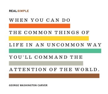 """""""When you can do the common things of life in an uncommon way you'll command the attention of the world."""" — George Washington Carver"""