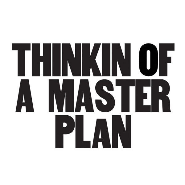 THINKIN OF A MASTER PLAN