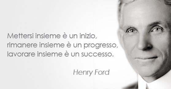 Henry Ford - Imprenditore (1863 – 1947). Mettersi insieme è un inizio, rimanere insieme è un progresso, lavorare insieme è un successo.