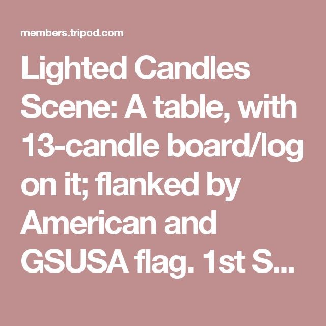 """Lighted Candles Scene: A table, with 13-candle board/log on it; flanked by American and GSUSA flag.  1st Speaker: """" Tonight we are here in to invest those who have joined Girl Scouts for the first time this year. We are also here to rededicate each member, new and old, to the Girl Scout Promise and Law. You should all understand that these are the ideals by which Girls Scouts try to live, and through which we, as leaders, help girls to gain worthy citizenship."""" [a large candle is lighted…"""