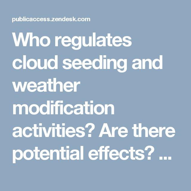 Who regulates cloud seeding and weather modification activities? Are there potential effects? – Environmental Knowledgebase