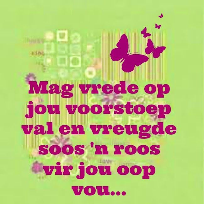 Afrikaanse Inspirerende Gedagtes & Wyshede - Mag vrede op jou voorstoep val en vreugde soos 'n roos vir jou oop vou...