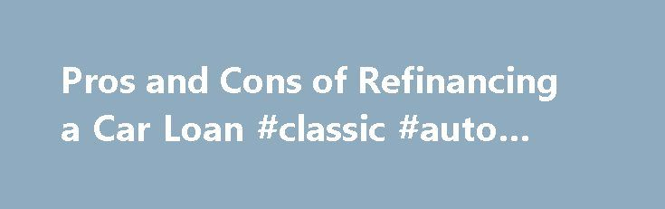 Pros and Cons of Refinancing a Car Loan #classic #auto #parts http://autos.remmont.com/pros-and-cons-of-refinancing-a-car-loan-classic-auto-parts/  #refinancing auto loan # Pros and Cons of Refinancing a Car Loan By Emily Delbridge. Car Insurance and Loans Expert Emily Sue Delbridge has a strong family history in the... Read more >The post Pros and Cons of Refinancing a Car Loan #classic #auto #parts appeared first on Auto.