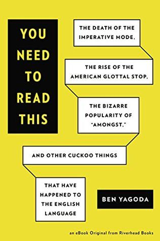 """You Need to Read This: The Death of the Imperative Mode, the Rise of the American Glottal Stop, the Bizarre Popularity of """"Amongst,"""" and Other Cuckoo Things That Have Happened tot The English Language.  Very entertaining for language buffs."""