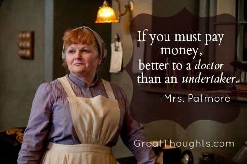 Medical wisdom from Downton Abbey ░ Love this quote from Mrs. Patmore!