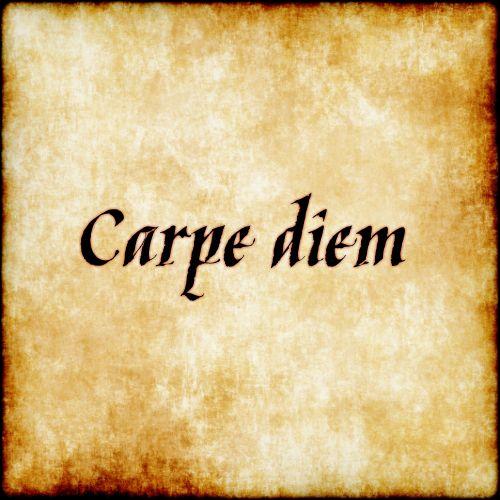 "Carpe Diem - ""seize the day"""