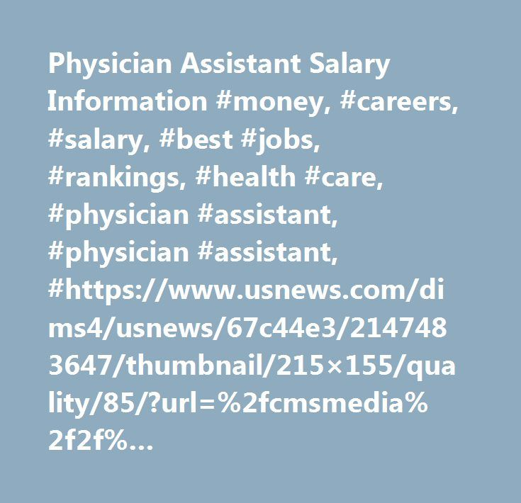 Physician Assistant Salary Information #money, #careers, #salary, #best #jobs, #rankings, #health #care, #physician #assistant, #physician #assistant, #https://www.usnews.com/dims4/usnews/67c44e3/2147483647/thumbnail/215×155/quality/85/?url=%2fcmsmedia%2f2f%2f717d5273c019191e4ba0cee3467a41%2fjobs-job-photo-119.jpg…