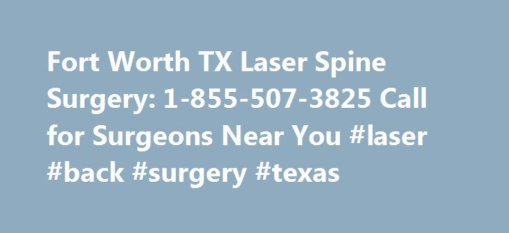 Fort Worth TX Laser Spine Surgery: 1-855-507-3825 Call for Surgeons Near You #laser #back #surgery #texas http://hong-kong.remmont.com/fort-worth-tx-laser-spine-surgery-1-855-507-3825-call-for-surgeons-near-you-laser-back-surgery-texas/  # Fort Worth, Texas Is there a Laser Spine Surgery Network in Fort Worth? It used to be that neck and back procedures were the only option for Fort Worth residents looking for relief from chronic discomfort. These days, a number of Fort Worth men and women…
