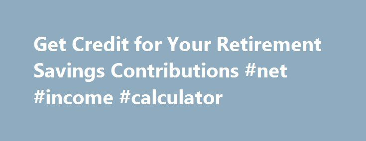 Get Credit for Your Retirement Savings Contributions #net #income #calculator http://incom.remmont.com/get-credit-for-your-retirement-savings-contributions-net-income-calculator/  #income tax savings # Like – Click this link to Add this page to your bookmarks Share – Click this link to Share this page through email or social media Print – Click this link to Print this page Get Credit for Your Retirement Savings Contributions IRS Tax Tip 2011-36, February 21, 2011 You may Continue Reading