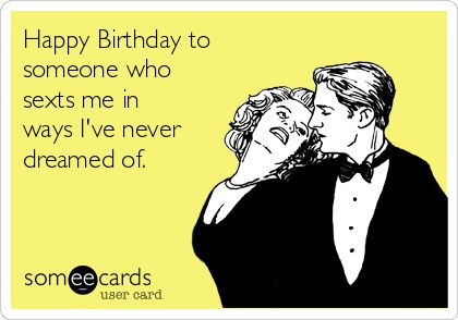 Happy Birthday to someone who sexts me in ways I've never dreamed of. -- Someecard -- Flirting -- Funny -- Love