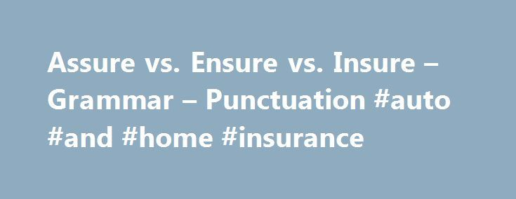 Assure vs. Ensure vs. Insure – Grammar – Punctuation #auto #and #home #insurance http://insurances.nef2.com/assure-vs-ensure-vs-insure-grammar-punctuation-auto-and-home-insurance/  #insure # Assure vs. Ensure vs. Insure The three words, assure. ensure. and insure. are often confused. All three words share an element of making an outcome sure. However, rather than using these words interchangeably, I d like to point out the unique aspects of each word so that you can use them to communicate…