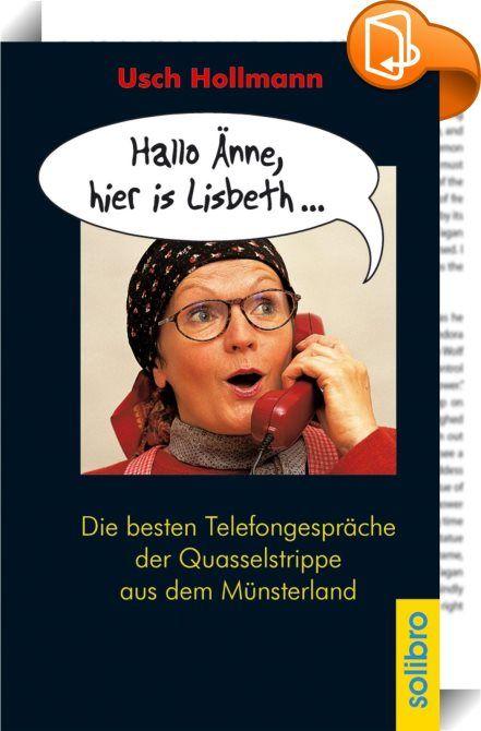 """Hallo Änne, hier is Lisbeth ...    ::  Seit vielen Jahren telefonierte """"Lisbeth"""" jede Woche mit ihrer Freundin Änne - und alle Hörer von radio RST (Steinfurt), radio WMW (Westmünsterland-Welle) und Radio Lippe waren ganz Ohr! Nun können alle Freunde von Usch Hollmanns Lisbeth-Kolumne endlich einmal nachlesen, über was sich Lisbeth so alles auf amüsante Weise ausläßt. Doch fragen wir sie selbst: """"Och, über Chott und de Welt, über den aktuellen Ehekrach von meine Schwester Kathrina und i..."""