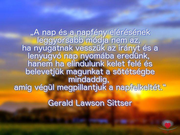 """""""A nap és a napfény elérésének leggyorsabb módja nem az, ha nyugatnak vesszük az irányt, és a lenyugvó napnyomába eredünk, hanem ha elindulunk kelet felé és belevetjük magunkat a sötétségbe mindaddig, amíg végül megpillantjuk a napfelkeltét."""" Gerald Lawson Sittser"""