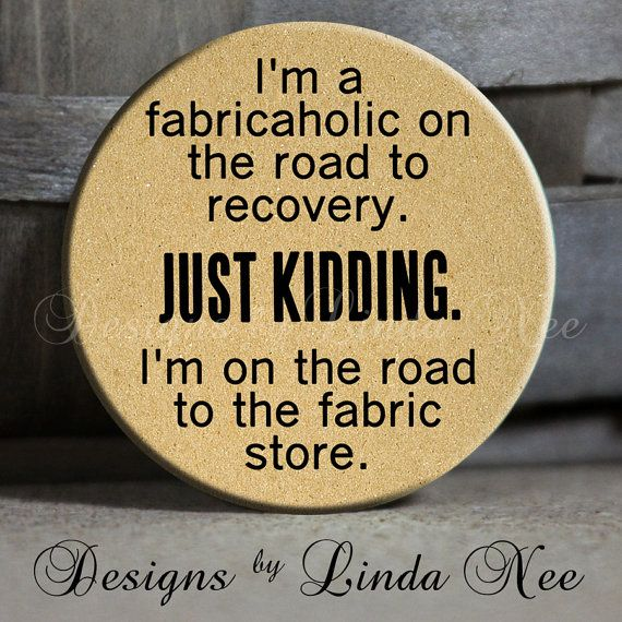 "I'm a fabricaholic on the road to recovery. Just kidding. I'm on the road to the fabric store. on Tan Quotes - 1.5"" Pinback Button"