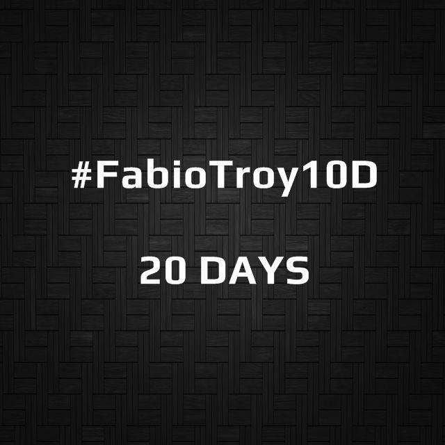 #FabioTroy10D | 20 DAYS