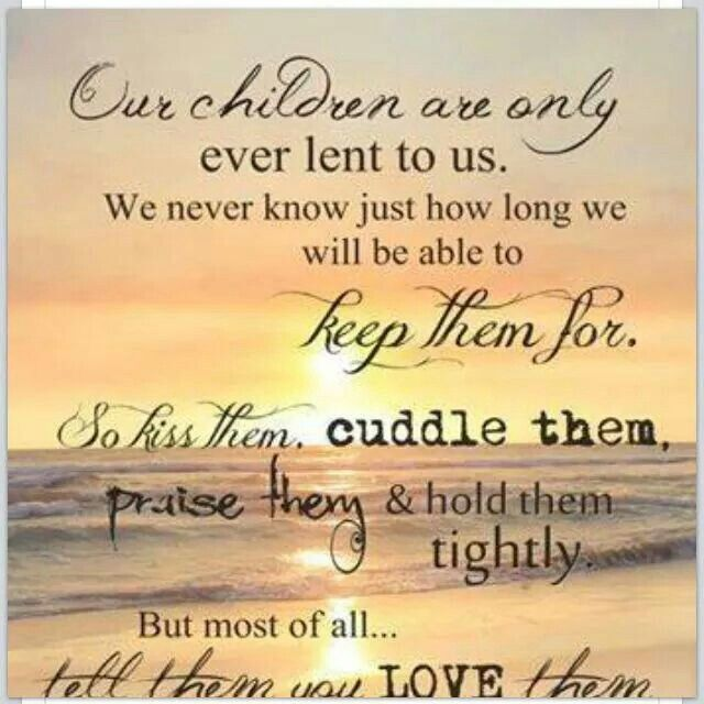 Children are only lent to us for a short time...