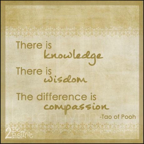There is knowledge. There is wisdom. The difference is compassion. -Tao of Pooh