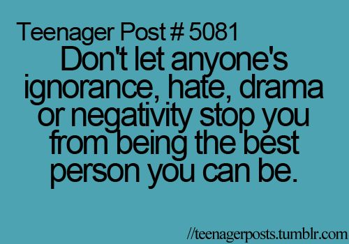 teenager post... so incredibly true! this is AMAZING advice!! Just walk away from the drama! That's what I do, and I've never been bullied, never been made fun of (except for when my friends and I are joking around), or anything like that!