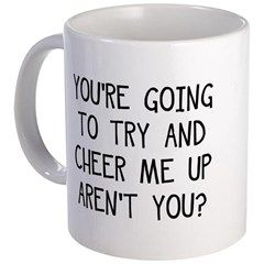 You're Going to Try and Cheer Me Up, Aren't You? Mug