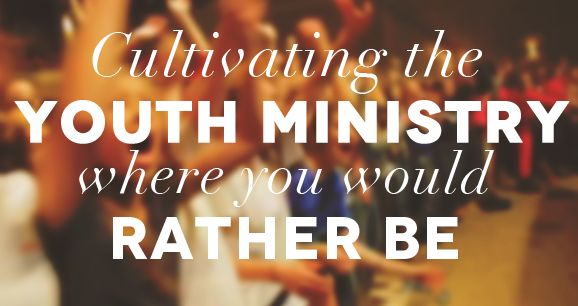 Cultivating the Youth Ministry where you would rather be