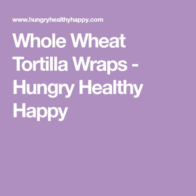 Whole Wheat Tortilla Wraps - Hungry Healthy Happy