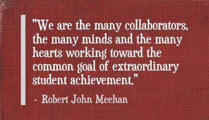 """We are the many collaborators, the many minds and the many hearts working toward the common goal of extraordinary student achievement."" Robert John Meehan"