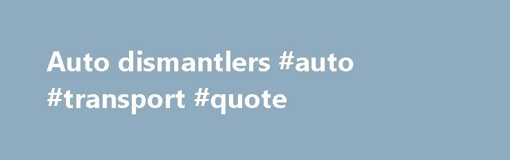 Auto dismantlers #auto #transport #quote http://auto.remmont.com/auto-dismantlers-auto-transport-quote/  #auto dismantlers # Association members: Aim to provide highest quality recycled parts at the best possible price Conform to a Code of Ethics and Business Practices, giving customers confidence and peace of mind Are radio telephone linked to provide you with a fast, efficient service Promote good environmental and recycling practices to ensure disposal of [...]Read More...The post Auto…