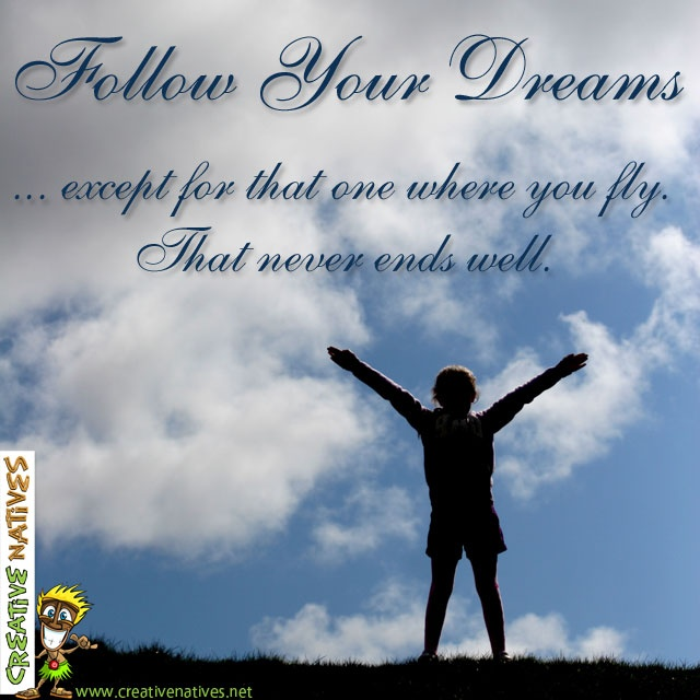 Follow your dreams ... except for the one where you fly. That never ends well :0) Happy Monday everyone