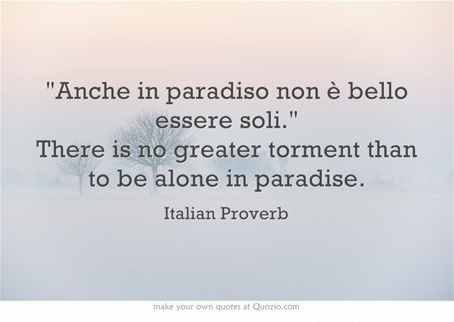 Anche In Paradiso Non è Bello Essere Soli. There Is No Greater Torment Than  To