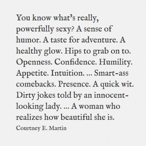You know what's really powerfully sexy?. A sense of humor. A taste for adventure. A healthy glow. Hips to grab on to. Openness. Confidence. Humility. Appetite. Intuition ... Smart-ass comebacks. Presence. A quick wit. Dirty jokes told by an innocent-looking lady. ... A woman who realizes how beautiful she is. - Courtney E. Martin.
