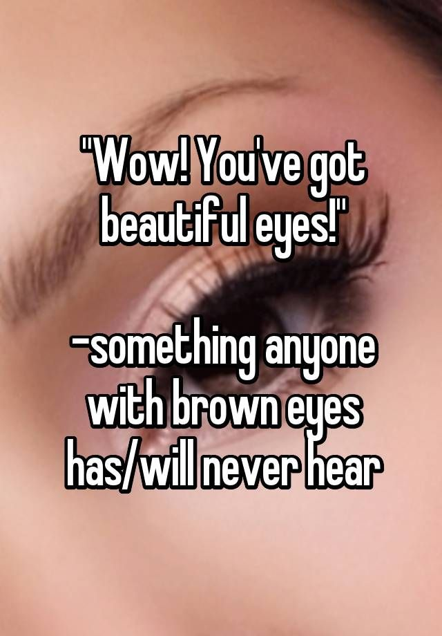 """""""""""Wow! You've got beautiful eyes!""""  -something anyone with brown eyes has/will never hear"""""""