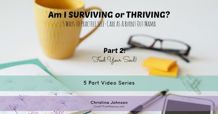 Am I SURVIVING or THRIVING? 5 Ways To Practice Self-Care As A Burnt Out Mama  Video Series - Part 2: Feed Your SOUL!!