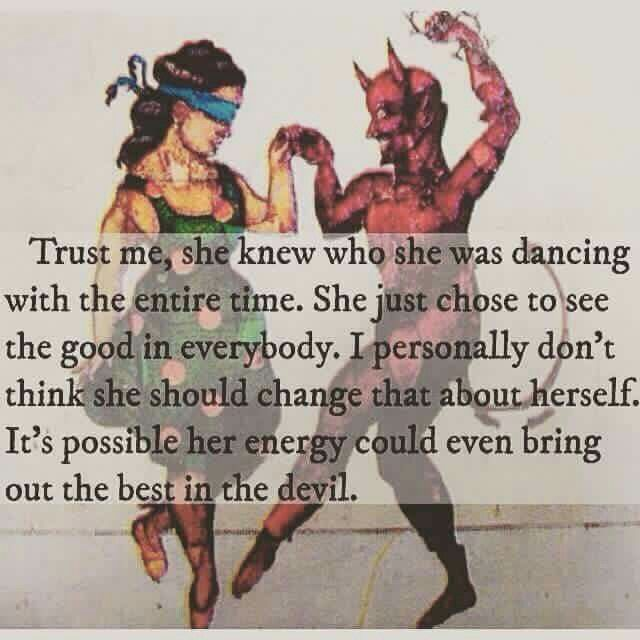 I guess that's about right if anything can change you it's definitely a woman,i guess she can even change the Devil but did ever think that maybe the DEVIL is a GOOD GUY just maybe.