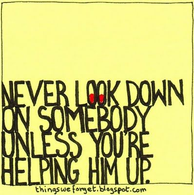 Never look down on somebody unless you're helping him up. Good Karma.