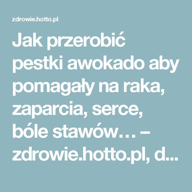 Jak przerobić pestki awokado aby pomagały na raka, zaparcia, serce, bóle stawów… – zdrowie.hotto.pl, domowe sposoby popularne w Internecie
