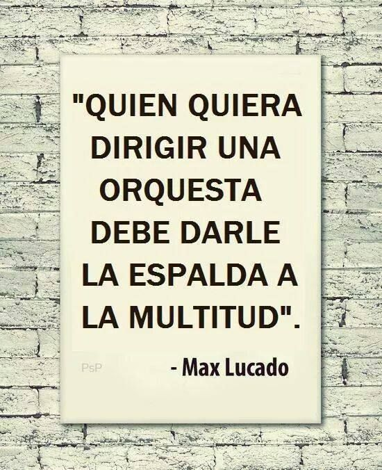 """""""Quien quiera dirigir una orquesta debe darle la espalda a la multitud"""" (Whoever wants to lead the orchestra must turn his back on the crowd.) ~ Max Lucado"""
