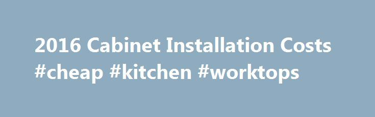 2016 Cabinet Installation Costs #cheap #kitchen #worktops http://kitchen.remmont.com/2016-cabinet-installation-costs-cheap-kitchen-worktops/  #kitchen installation # How Much Does it Cost to Install Cabinets? On average, cabinet installation costs $4,595, with most homeowners spending between $1,991 and $7,218. This data is based on actual project costs as reported by HomeAdvisor members. Cabinets help define the personality of your kitchen and bathrooms. In fact, they're some of the…