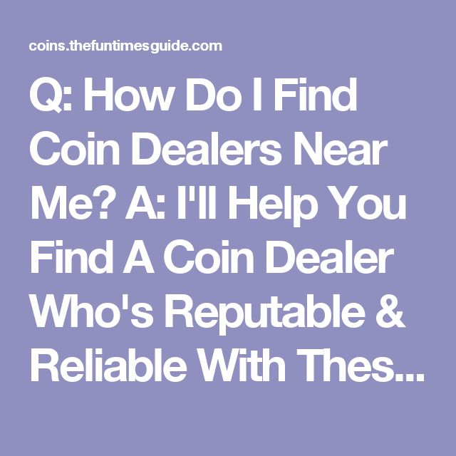 Q: How Do I Find Coin Dealers Near Me? A: I'll Help You Find A Coin Dealer Who's Reputable & Reliable With These 5 Easy Tips | The U.S. Coin Guide