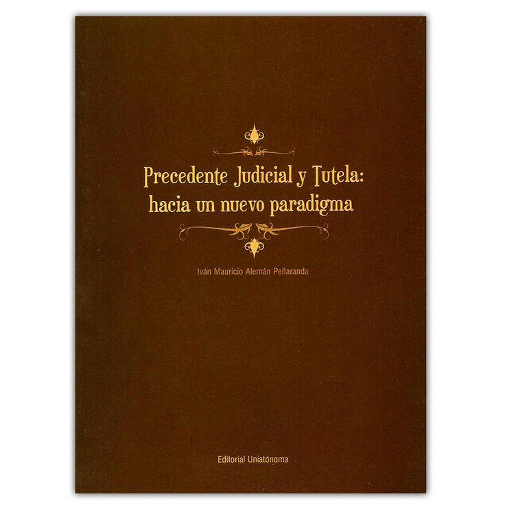 Precedente judicial y tutela. hacia un nuevo paradigma  – Iván Mauricio Alemán Peñaranda - Universidad Autónoma del Caribe  http://www.librosyeditores.com/tiendalemoine/4264-precedente-judicial-y-tutela-hacia-un-nuevo-paradigma--9789588524375.html  Editores y distribuidores