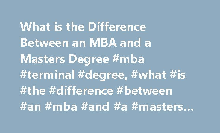 What is the Difference Between an MBA and a Masters Degree #mba #terminal #degree, #what #is #the #difference #between #an #mba #and #a #masters #degree http://north-carolina.nef2.com/what-is-the-difference-between-an-mba-and-a-masters-degree-mba-terminal-degree-what-is-the-difference-between-an-mba-and-a-masters-degree/  # What Is the Difference Between an MBA and a Masters Degree Find schools that offer these popular programs Accounting and Bookkeeping Business Economics Business Finance…